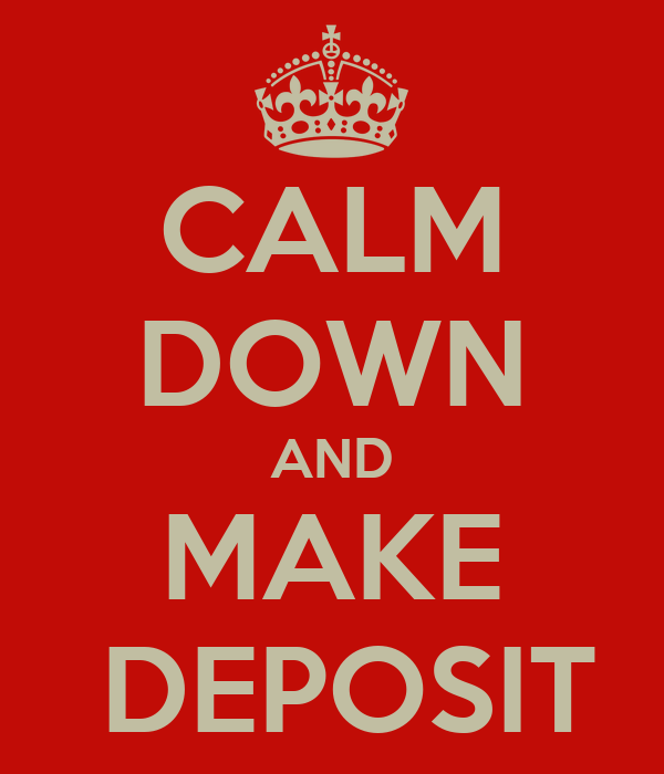 CALM DOWN AND MAKE   DEPOSIT