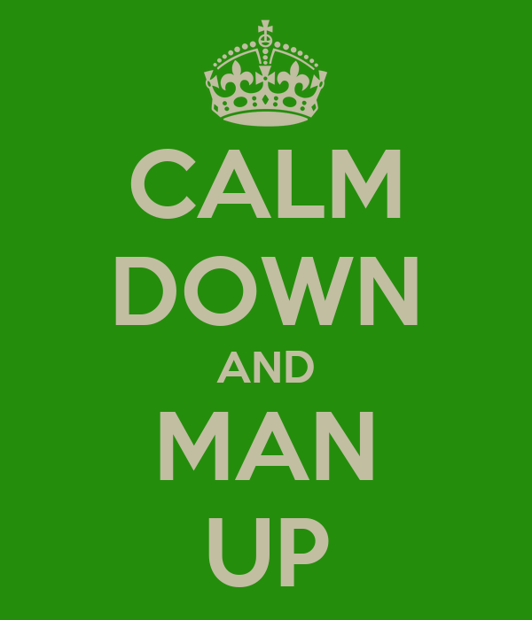 CALM DOWN AND MAN UP
