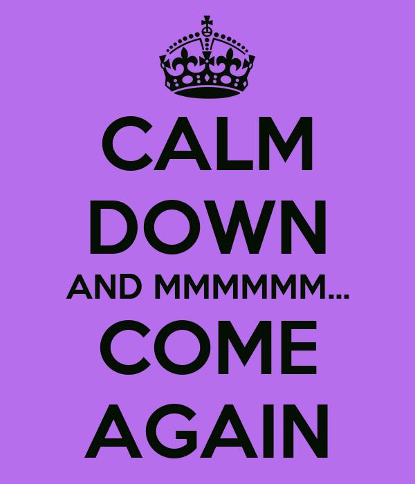 CALM DOWN AND MMMMMM... COME AGAIN