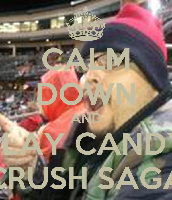 CALM DOWN AND PLAY CANDY CRUSH SAGA