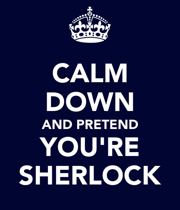 CALM DOWN AND PRETEND YOU'RE SHERLOCK