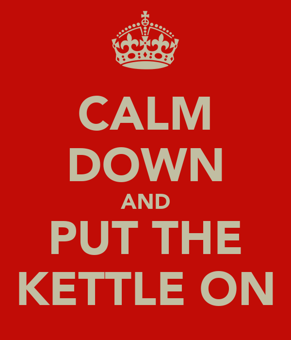 CALM DOWN AND PUT THE KETTLE ON