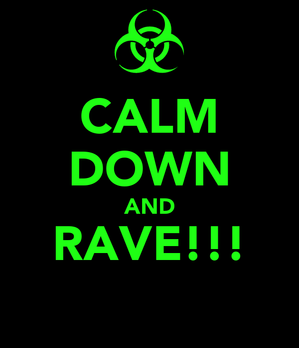 CALM DOWN AND RAVE!!!