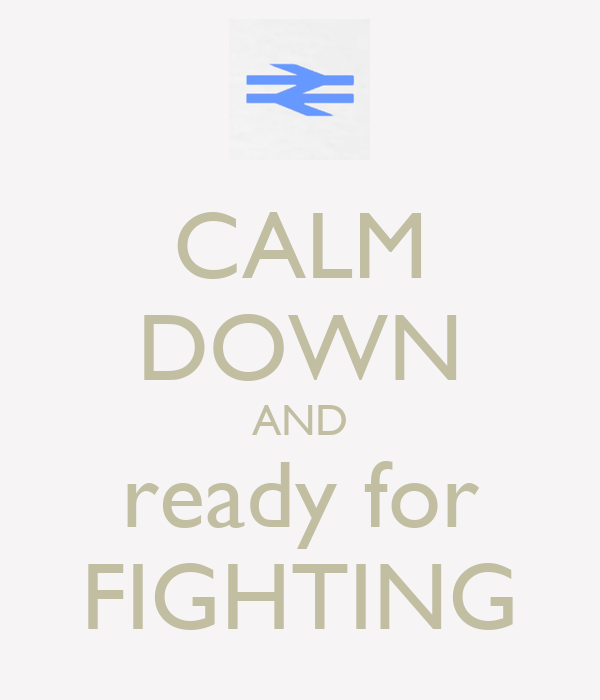 CALM DOWN AND ready for FIGHTING