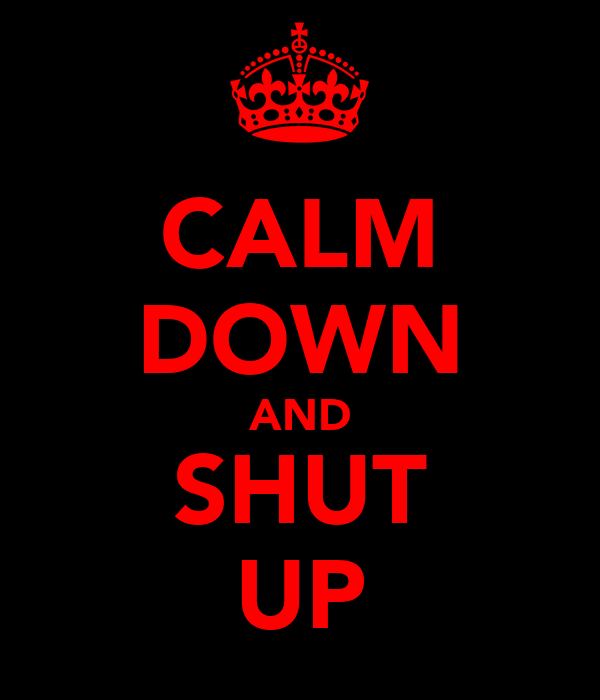 CALM DOWN AND SHUT UP