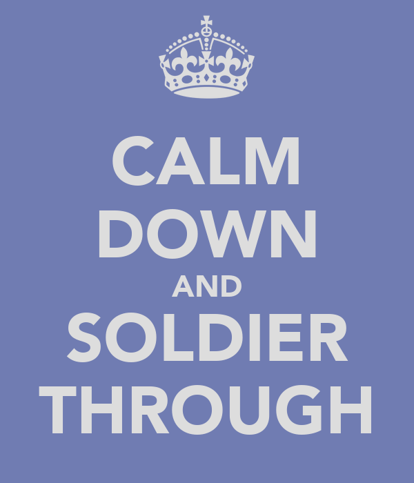 CALM DOWN AND SOLDIER THROUGH