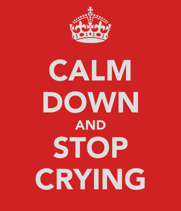 CALM DOWN AND STOP CRYING
