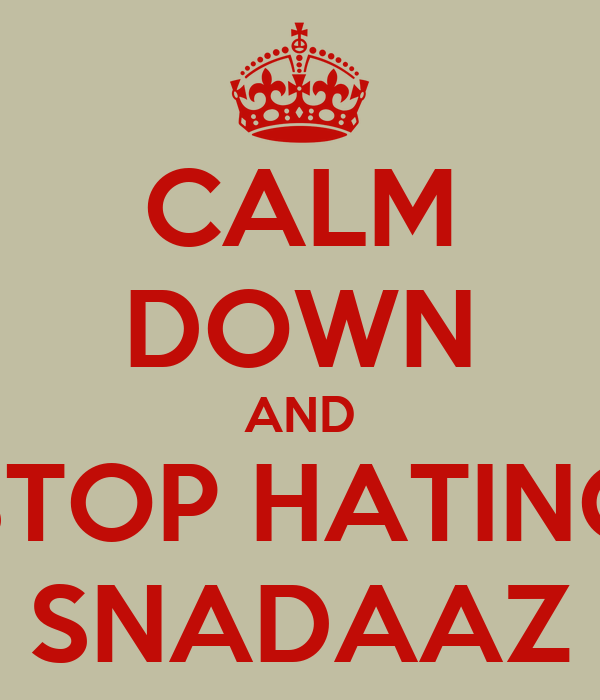 CALM DOWN AND STOP HATING SNADAAZ