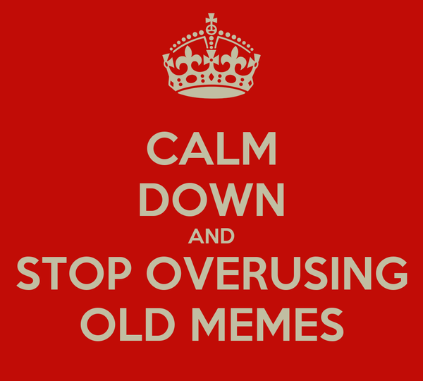CALM DOWN AND STOP OVERUSING OLD MEMES