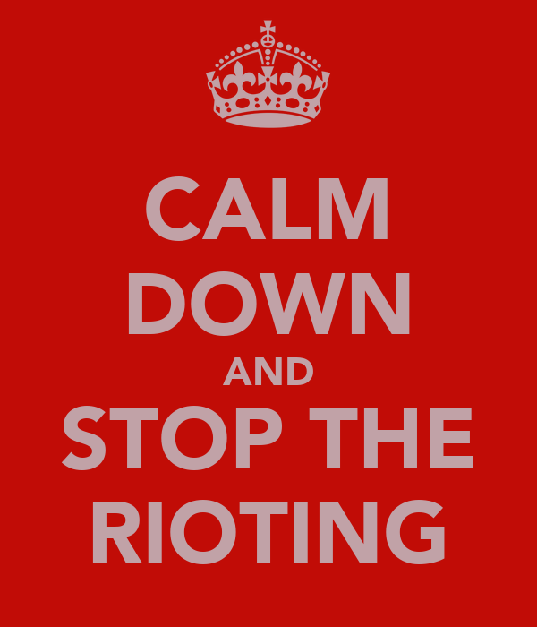 CALM DOWN AND STOP THE RIOTING