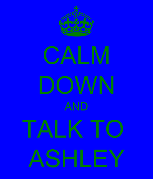 CALM DOWN AND TALK TO  ASHLEY
