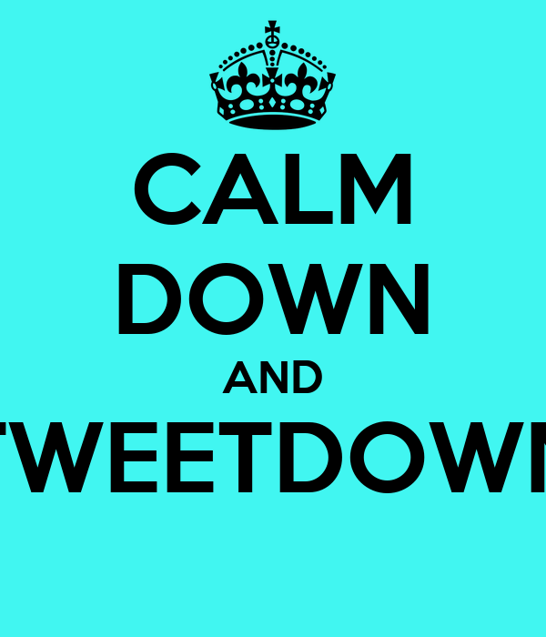 CALM DOWN AND TWEETDOWN