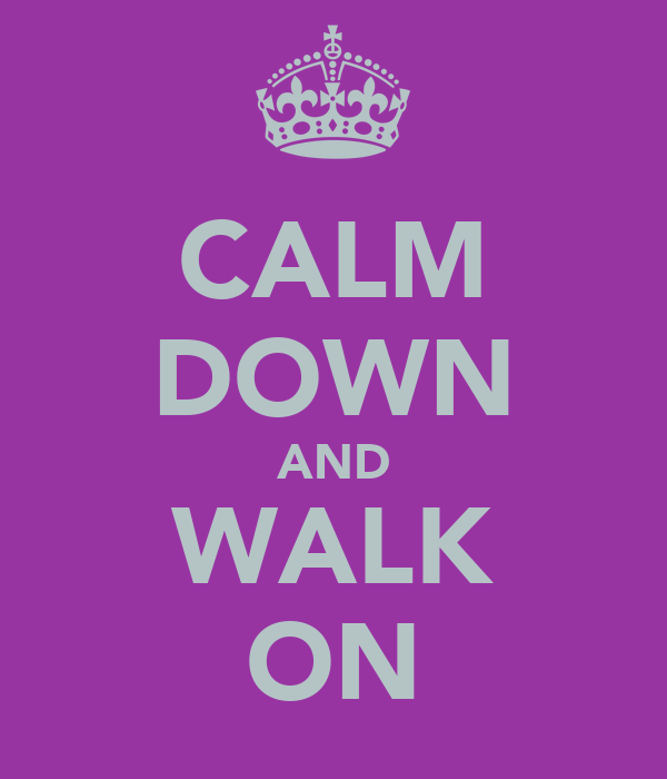 CALM DOWN AND WALK ON