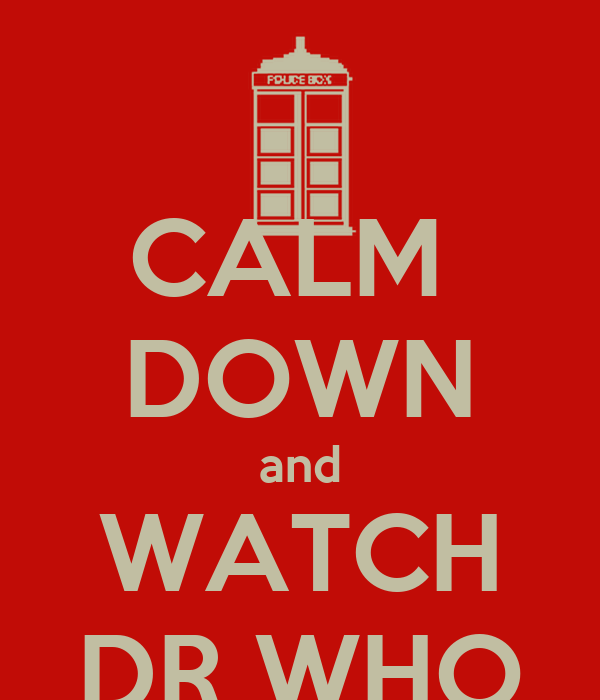 CALM  DOWN and WATCH DR WHO