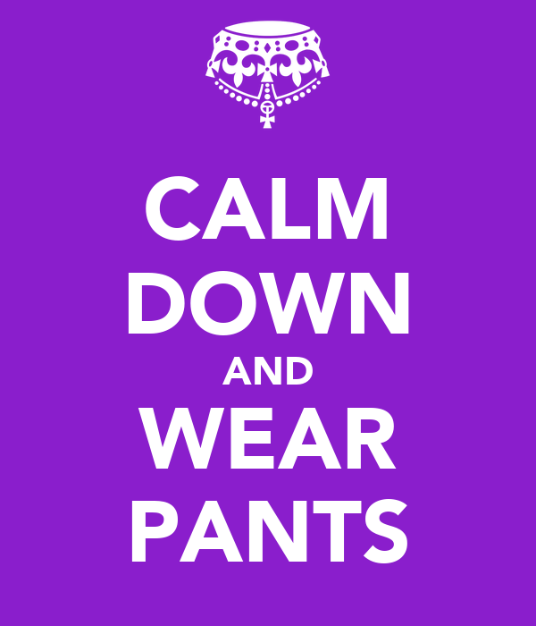 CALM DOWN AND WEAR PANTS