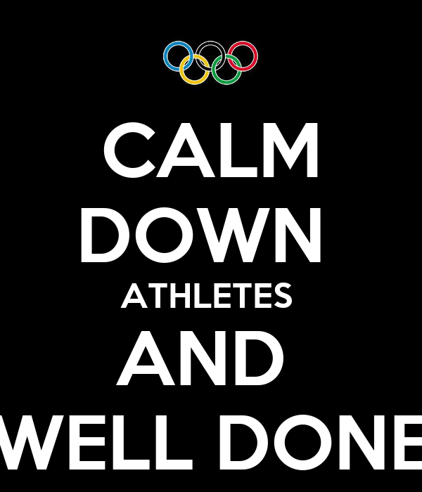 CALM DOWN  ATHLETES  AND  WELL DONE