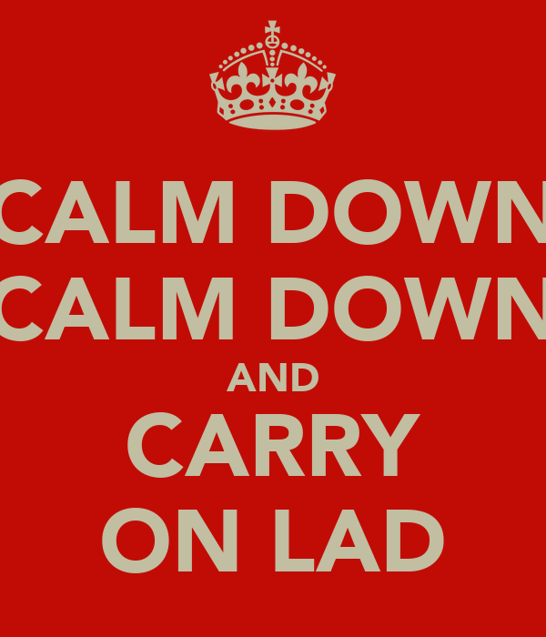 """CALM DOWN"" ""CALM DOWN"" AND CARRY ON LAD"