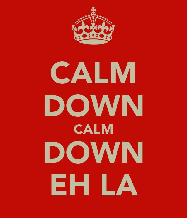 CALM DOWN CALM DOWN EH LA