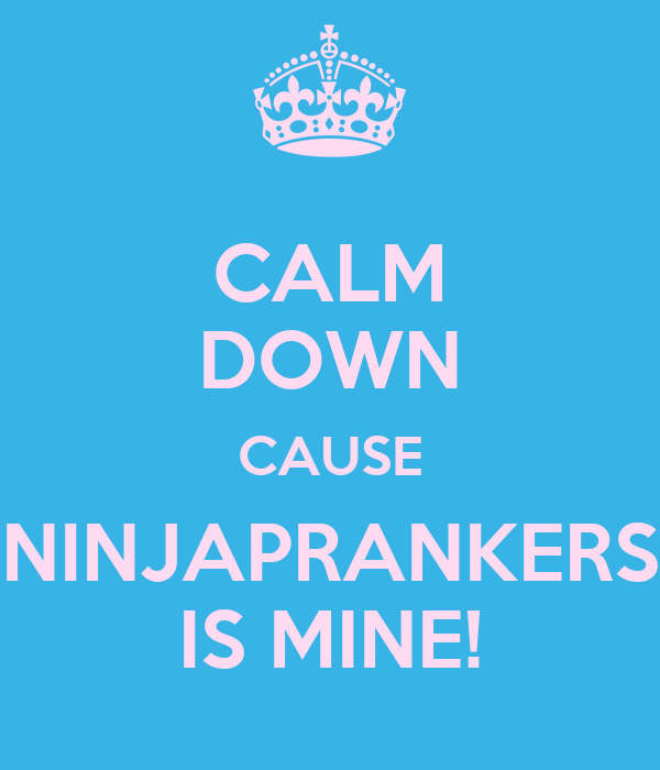 CALM DOWN CAUSE NINJAPRANKERS IS MINE!