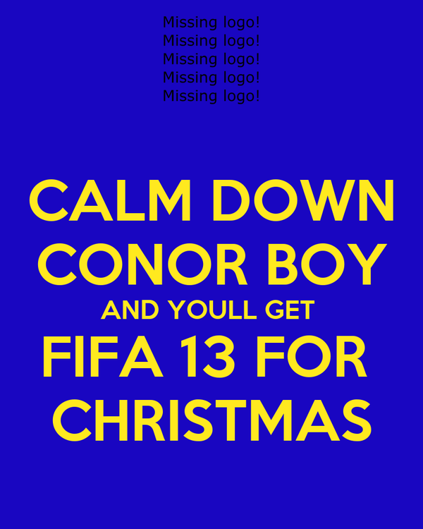 CALM DOWN CONOR BOY AND YOULL GET  FIFA 13 FOR  CHRISTMAS