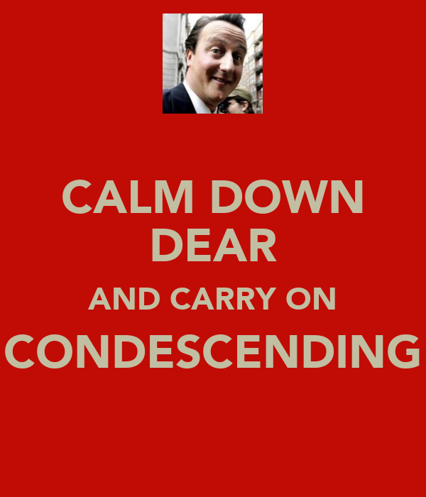 CALM DOWN DEAR AND CARRY ON CONDESCENDING