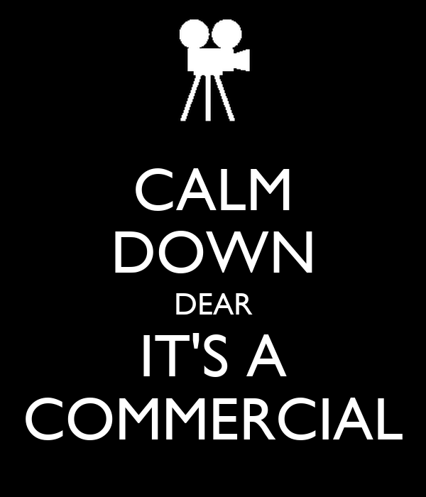 CALM DOWN DEAR IT'S A COMMERCIAL