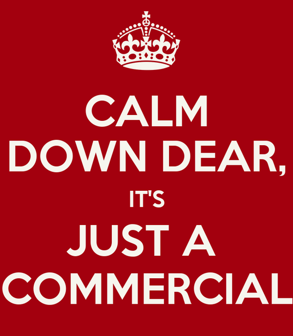 CALM DOWN DEAR, IT'S JUST A  COMMERCIAL