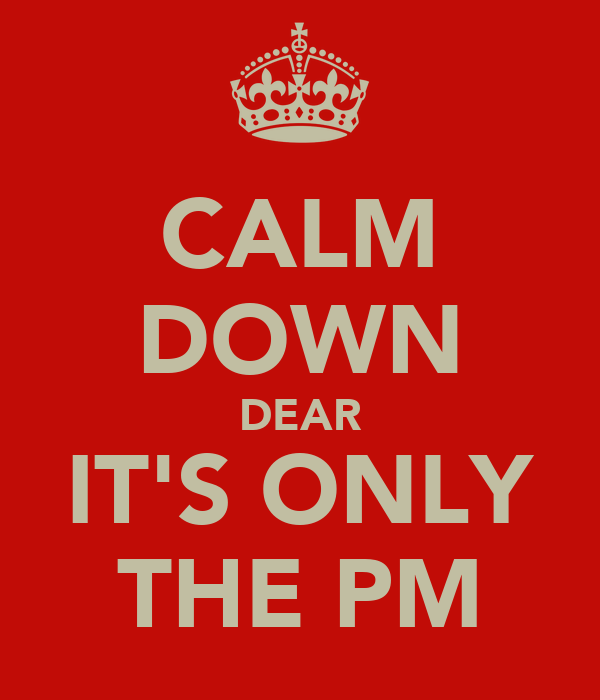 CALM DOWN DEAR IT'S ONLY THE PM