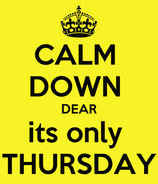 CALM  DOWN  DEAR its only  THURSDAY