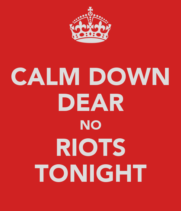 CALM DOWN DEAR NO RIOTS TONIGHT