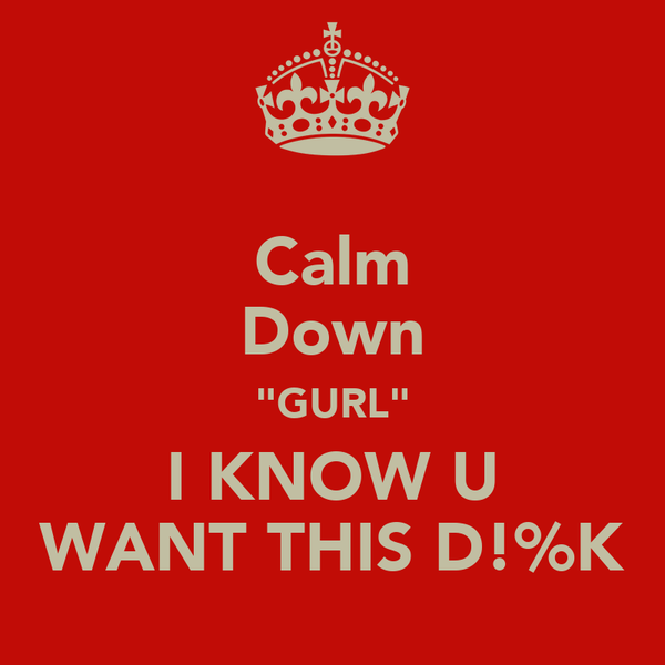 """Calm Down """"GURL"""" I KNOW U WANT THIS D!%K"""
