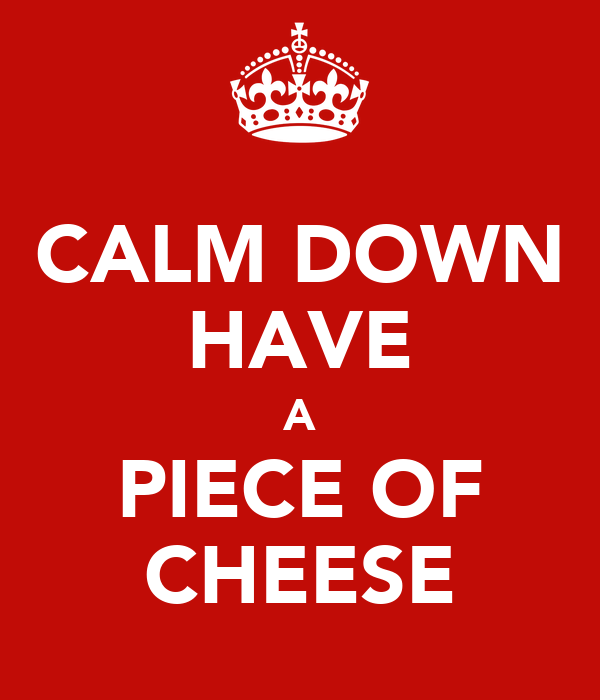 CALM DOWN HAVE A PIECE OF CHEESE