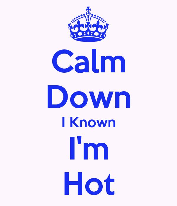 Calm Down I Known I'm Hot