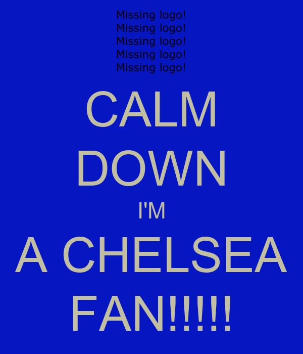 CALM DOWN I'M A CHELSEA FAN!!!!!