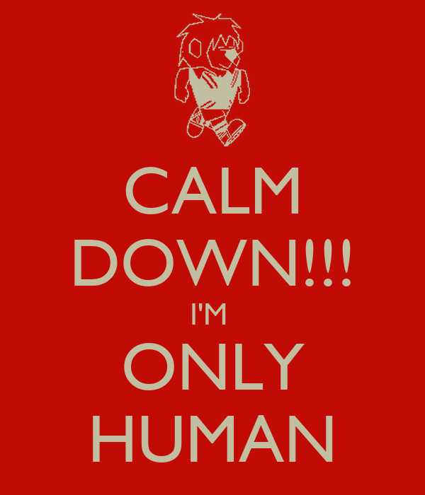 CALM DOWN!!! I'M  ONLY HUMAN