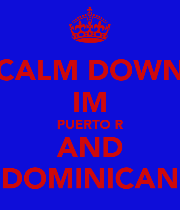 CALM DOWN IM PUERTO R AND DOMINICAN