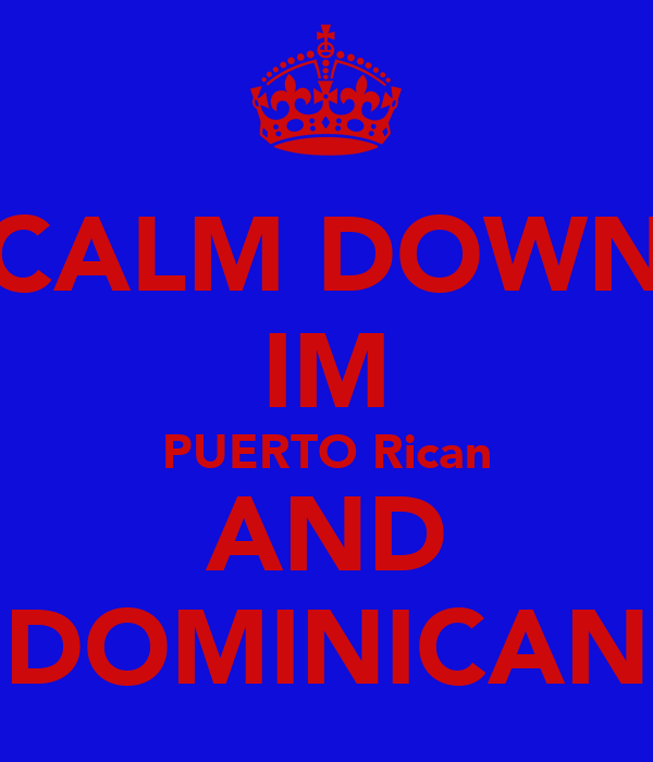 CALM DOWN IM PUERTO Rican AND DOMINICAN