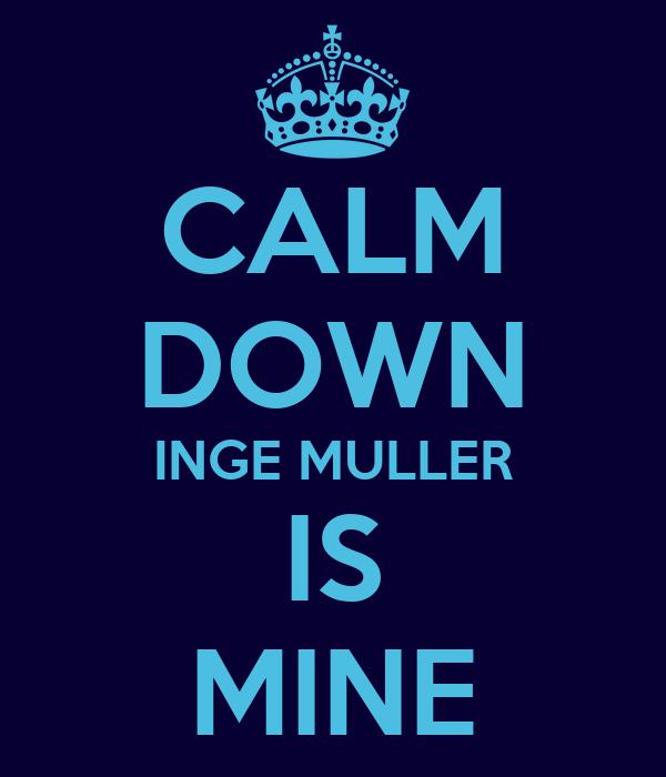 CALM DOWN INGE MULLER IS MINE