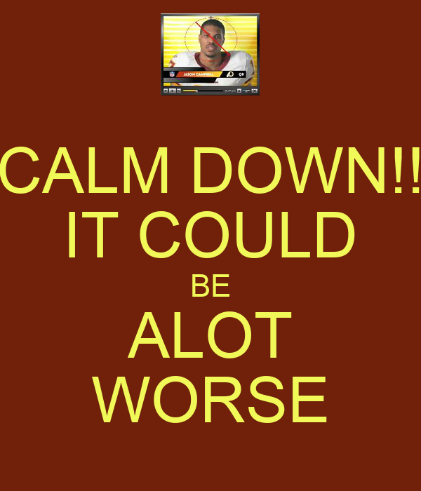 CALM DOWN!! IT COULD BE ALOT WORSE