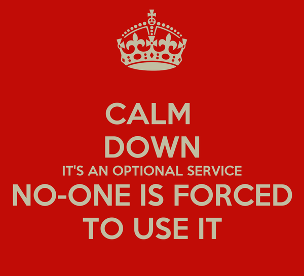 CALM  DOWN IT'S AN OPTIONAL SERVICE NO-ONE IS FORCED TO USE IT