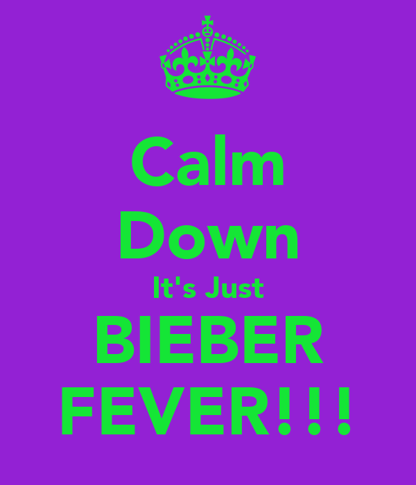 Calm Down It's Just BIEBER FEVER!!!