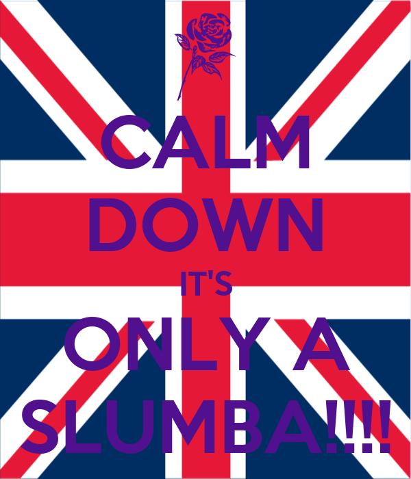 CALM DOWN IT'S ONLY A SLUMBA!!!!