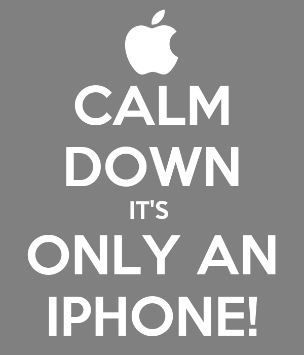 CALM DOWN IT'S  ONLY AN IPHONE!
