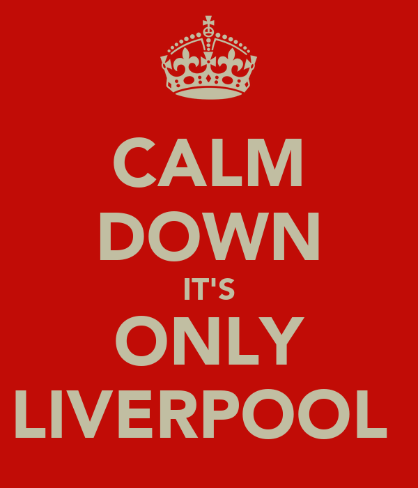 CALM DOWN IT'S ONLY LIVERPOOL