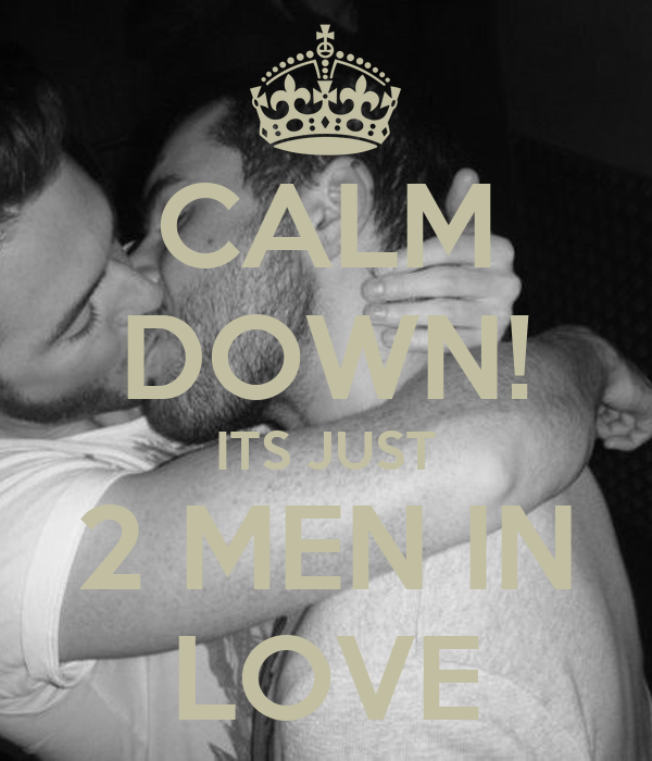 CALM DOWN! ITS JUST 2 MEN IN LOVE