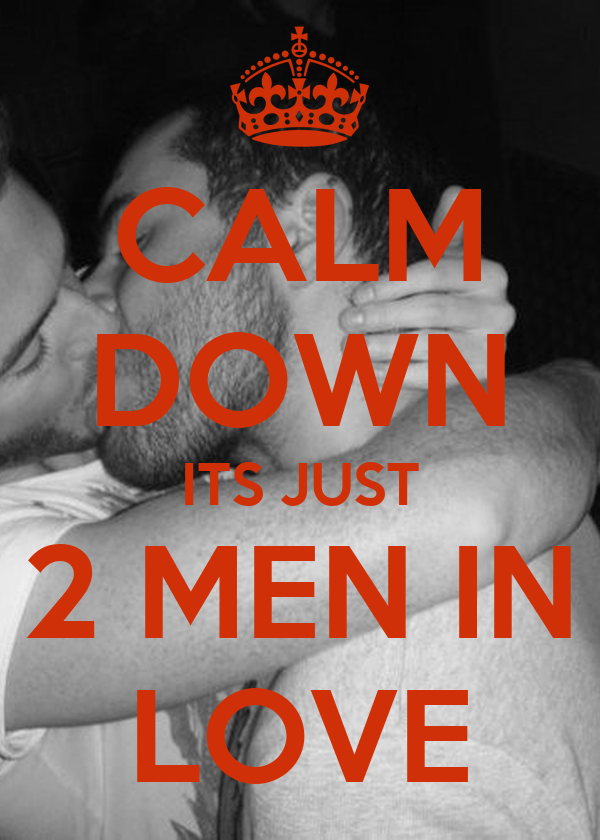 CALM DOWN ITS JUST 2 MEN IN LOVE