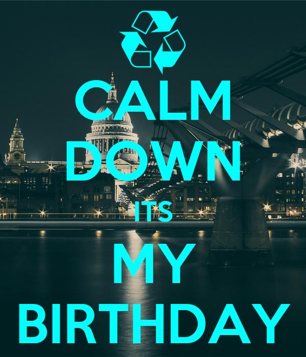 CALM DOWN ITS MY BIRTHDAY