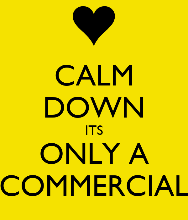 CALM DOWN ITS ONLY A COMMERCIAL