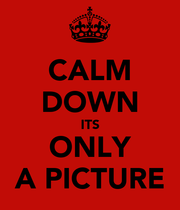 CALM DOWN ITS ONLY A PICTURE