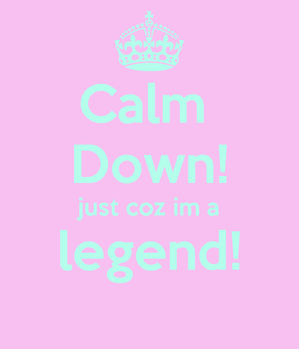Calm  Down! just coz im a legend!